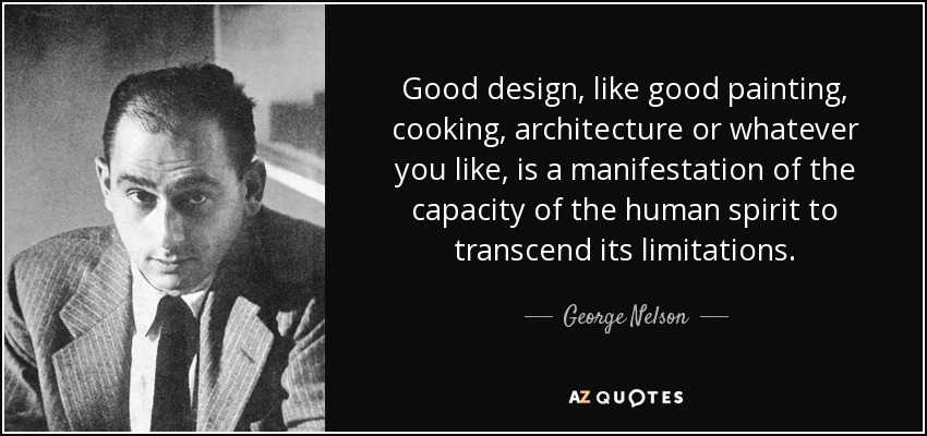 Good design, like good painting, cooking, architecture or whatever you like, is a manifestation of the capacity of the human spirit to transcend its limitations. - George Nelson