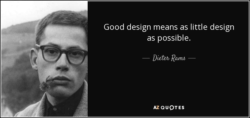 Good design means as little design as possible. - Dieter Rams