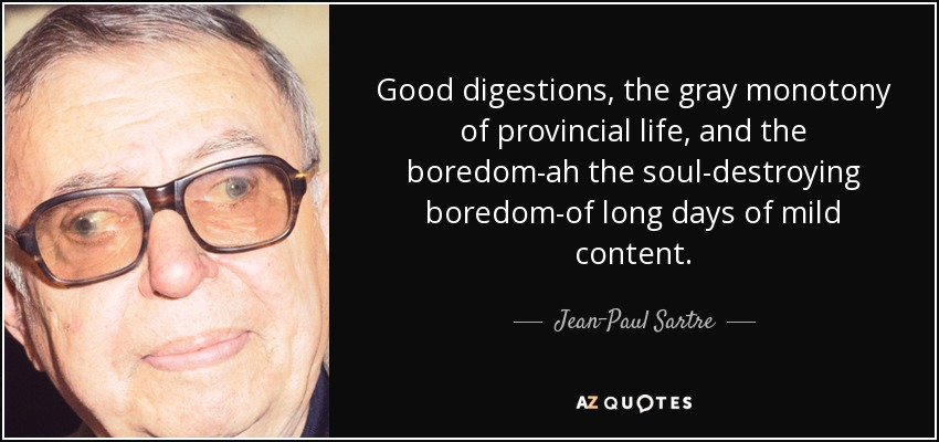 Good digestions, the gray monotony of provincial life, and the boredom-ah the soul-destroying boredom-of long days of mild content. - Jean-Paul Sartre