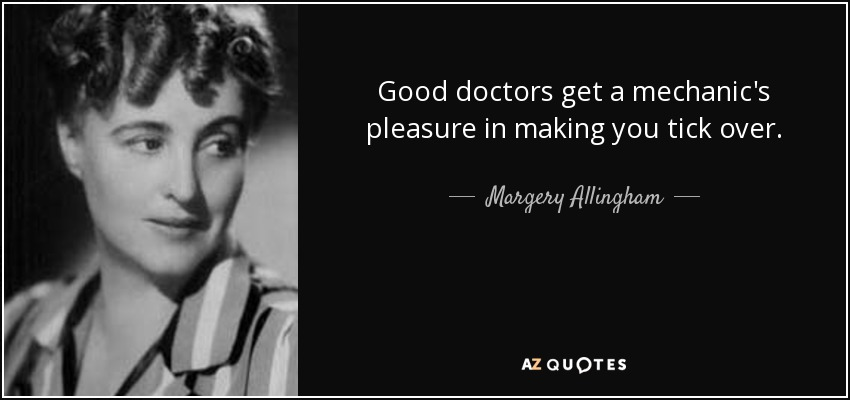 Good doctors get a mechanic's pleasure in making you tick over. - Margery Allingham