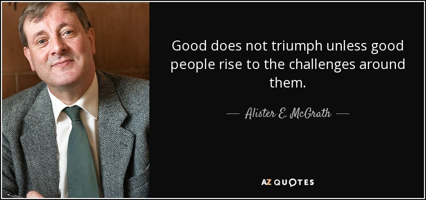 Good does not triumph unless good people rise to the challenges around them. - Alister E. McGrath