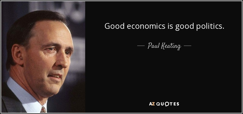 Good economics is good politics. - Paul Keating