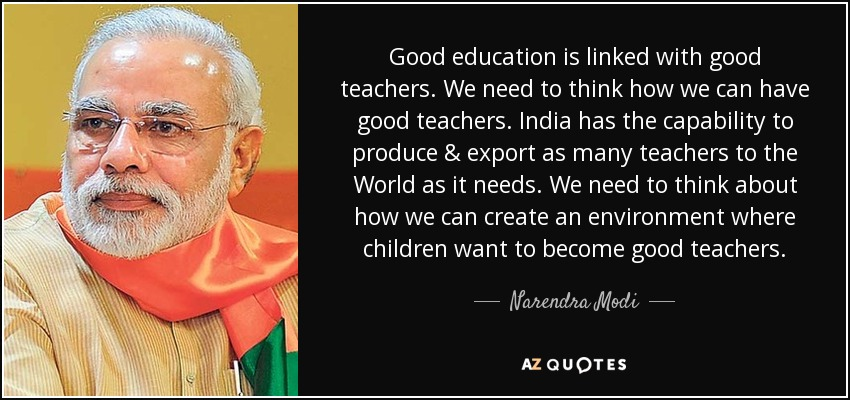 Good education is linked with good teachers. We need to think how we can have good teachers. India has the capability to produce & export as many teachers to the World as it needs. We need to think about how we can create an environment where children want to become good teachers. - Narendra Modi