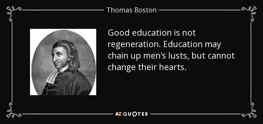 Good education is not regeneration. Education may chain up men's lusts, but cannot change their hearts. - Thomas Boston