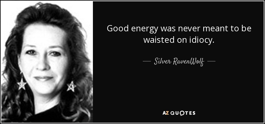 Good energy was never meant to be waisted on idiocy. - Silver RavenWolf