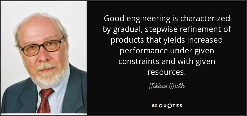 Good engineering is characterized by gradual, stepwise refinement of products that yields increased performance under given constraints and with given resources. - Niklaus Wirth