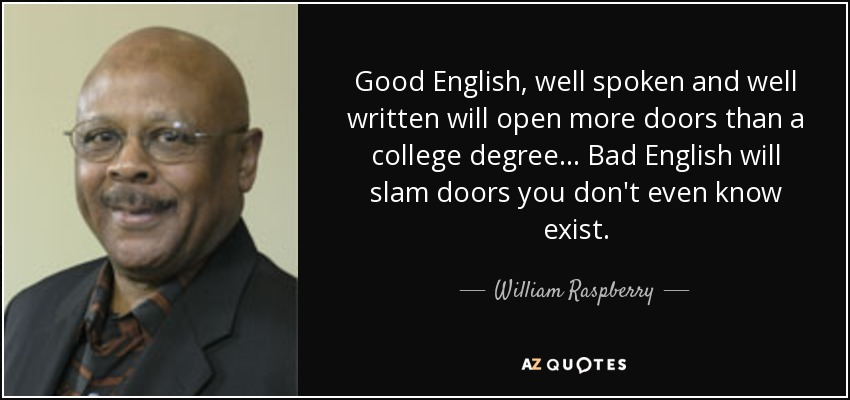 Good English, well spoken and well written will open more doors than a college degree... Bad English will slam doors you don't even know exist. - William Raspberry