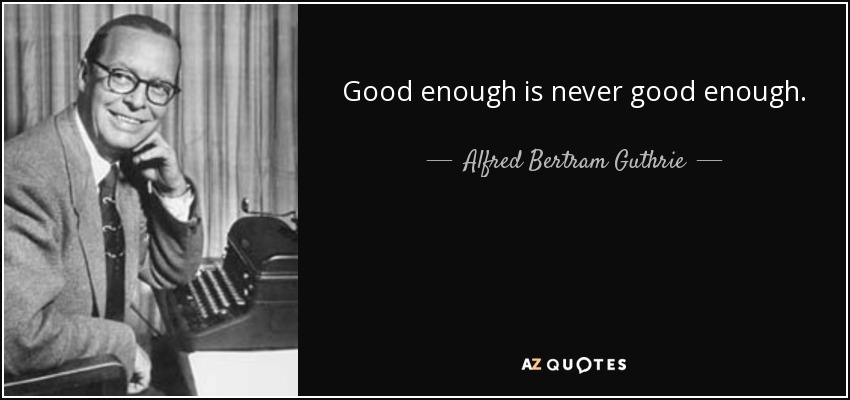Good enough is never good enough. - Alfred Bertram Guthrie