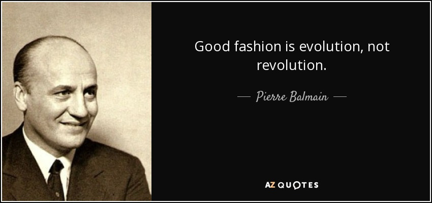 Good fashion is evolution, not revolution. - Pierre Balmain
