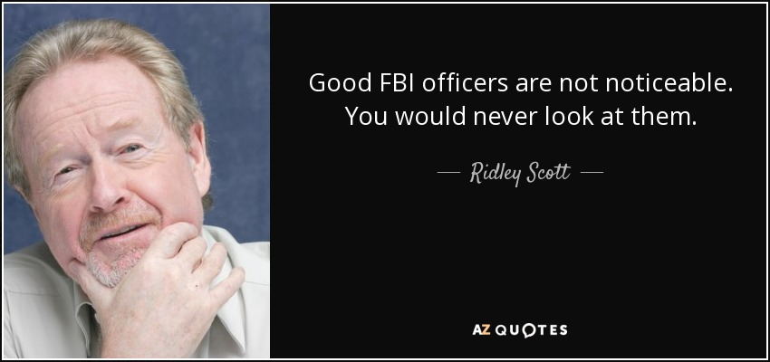 Good FBI officers are not noticeable. You would never look at them. - Ridley Scott