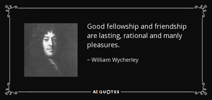 Good fellowship and friendship are lasting, rational and manly pleasures. - William Wycherley
