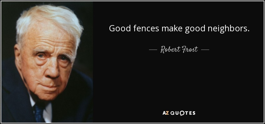 Good fences make good neighbors. - Robert Frost
