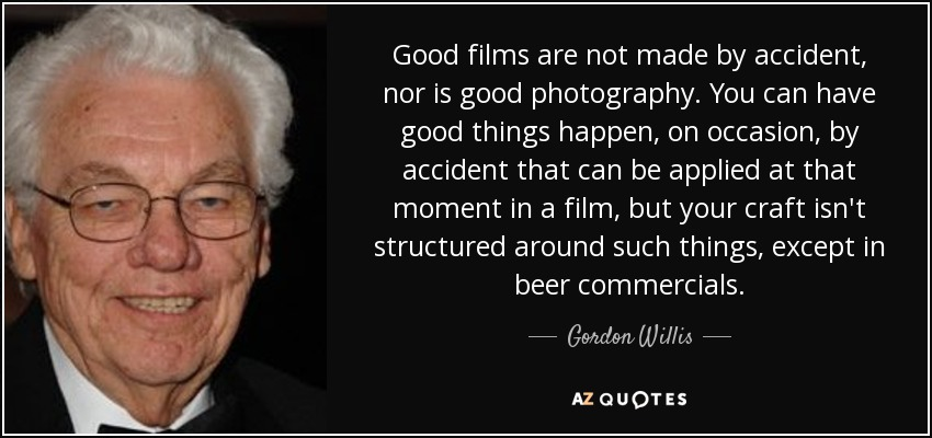 Good films are not made by accident, nor is good photography. You can have good things happen, on occasion, by accident that can be applied at that moment in a film, but your craft isn't structured around such things, except in beer commercials. - Gordon Willis