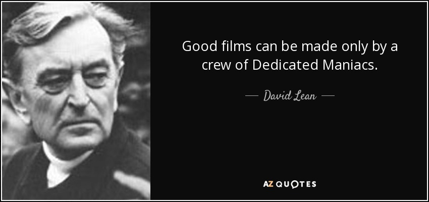 Good films can be made only by a crew of Dedicated Maniacs. - David Lean