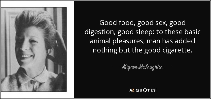 Good food, good sex, good digestion, good sleep: to these basic animal pleasures, man has added nothing but the good cigarette. - Mignon McLaughlin
