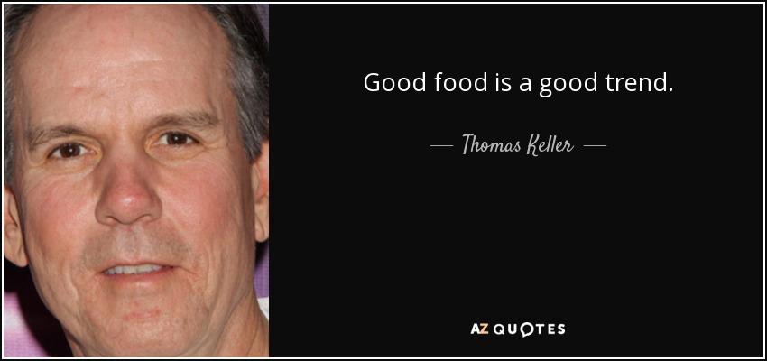 Good food is a good trend. - Thomas Keller