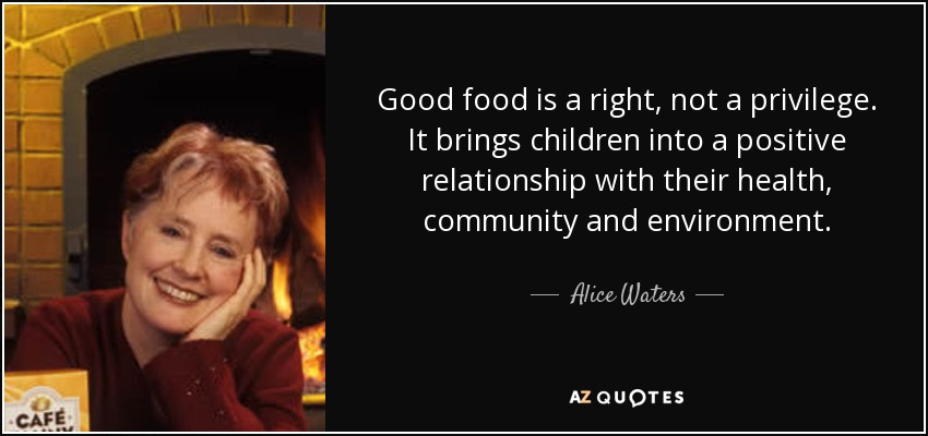 Good food is a right, not a privilege. It brings children into a positive relationship with their health, community and environment. - Alice Waters