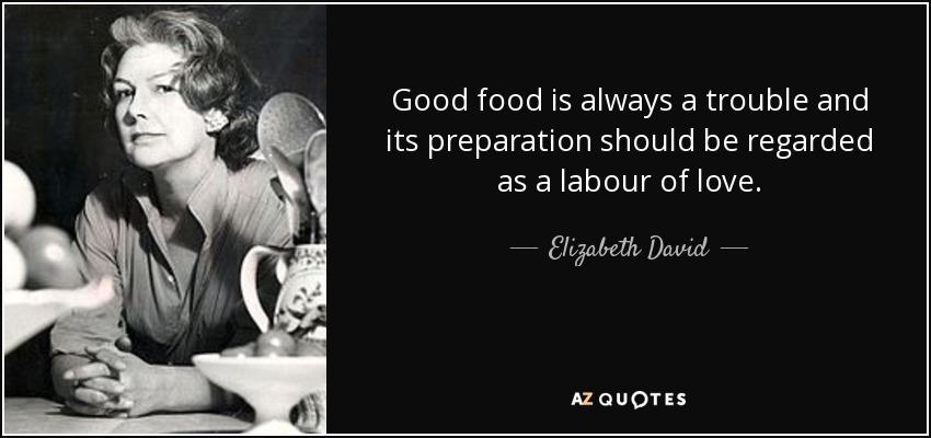 Good food is always a trouble and its preparation should be regarded as a labour of love. - Elizabeth David