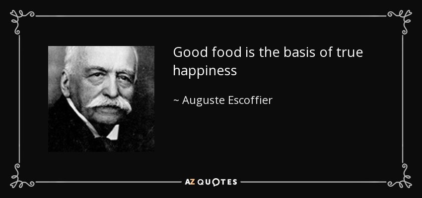 Good food is the basis of true happiness - Auguste Escoffier