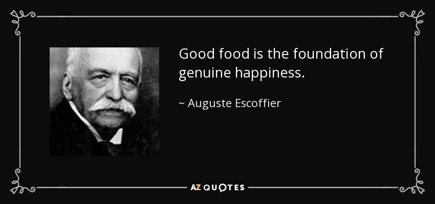 Good food is the foundation of genuine happiness. - Auguste Escoffier