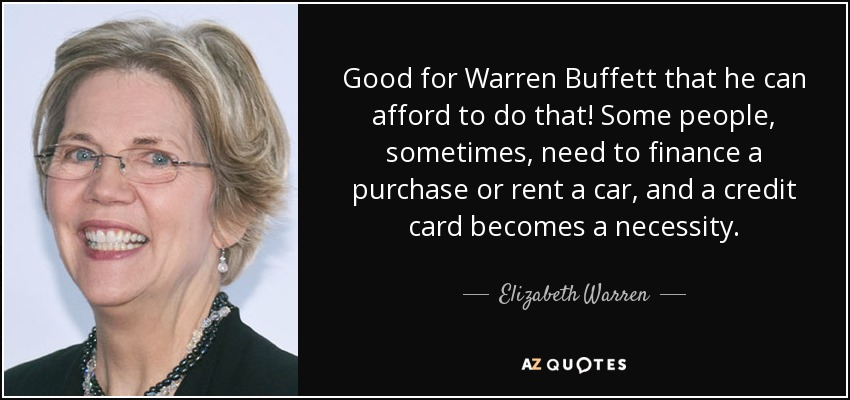 Good for Warren Buffett that he can afford to do that! Some people, sometimes, need to finance a purchase or rent a car, and a credit card becomes a necessity. - Elizabeth Warren