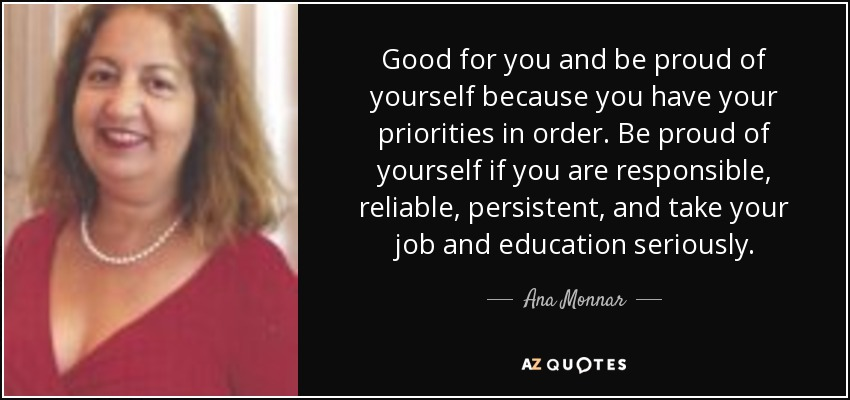 Good for you and be proud of yourself because you have your priorities in order. Be proud of yourself if you are responsible, reliable, persistent, and take your job and education seriously. - Ana Monnar