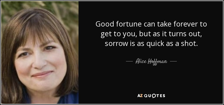 Good fortune can take forever to get to you, but as it turns out, sorrow is as quick as a shot. - Alice Hoffman