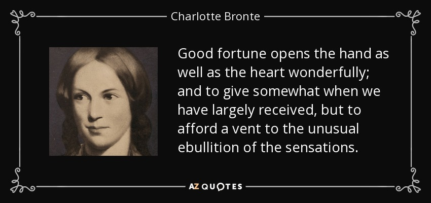 Good fortune opens the hand as well as the heart wonderfully; and to give somewhat when we have largely received, but to afford a vent to the unusual ebullition of the sensations. - Charlotte Bronte