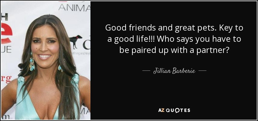 Good friends and great pets. Key to a good life!!! Who says you have to be paired up with a partner? - Jillian Barberie