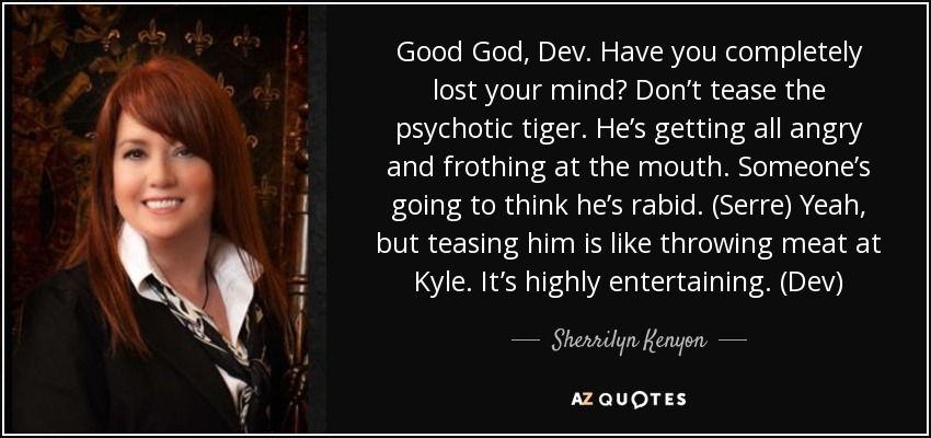 Good God, Dev. Have you completely lost your mind? Don't tease the psychotic tiger. He's getting all angry and frothing at the mouth. Someone's going to think he's rabid. (Serre) Yeah, but teasing him is like throwing meat at Kyle. It's highly entertaining. (Dev) - Sherrilyn Kenyon