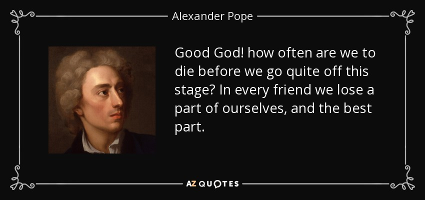 Good God! how often are we to die before we go quite off this stage? In every friend we lose a part of ourselves, and the best part. - Alexander Pope