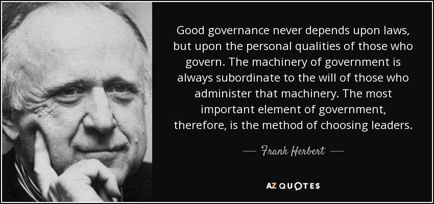 Good governance never depends upon laws, but upon the personal qualities of those who govern. The machinery of government is always subordinate to the will of those who administer that machinery. The most important element of government, therefore, is the method of choosing leaders. - Frank Herbert
