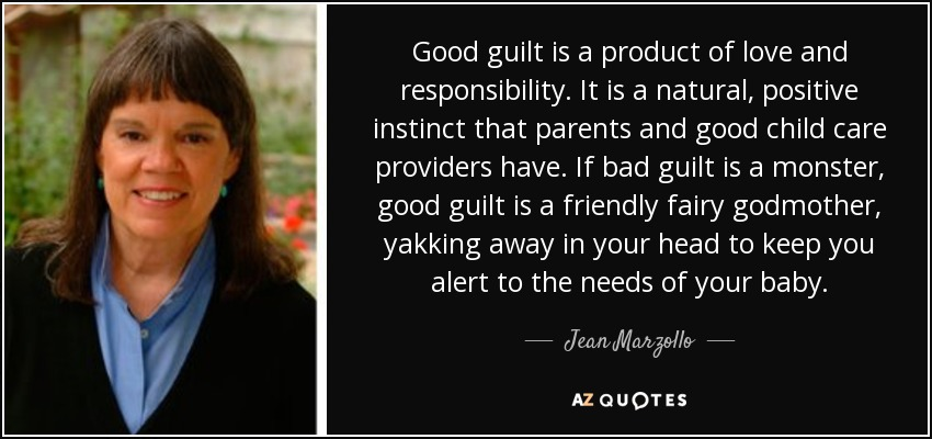 Good guilt is a product of love and responsibility. It is a natural, positive instinct that parents and good child care providers have. If bad guilt is a monster, good guilt is a friendly fairy godmother, yakking away in your head to keep you alert to the needs of your baby. - Jean Marzollo