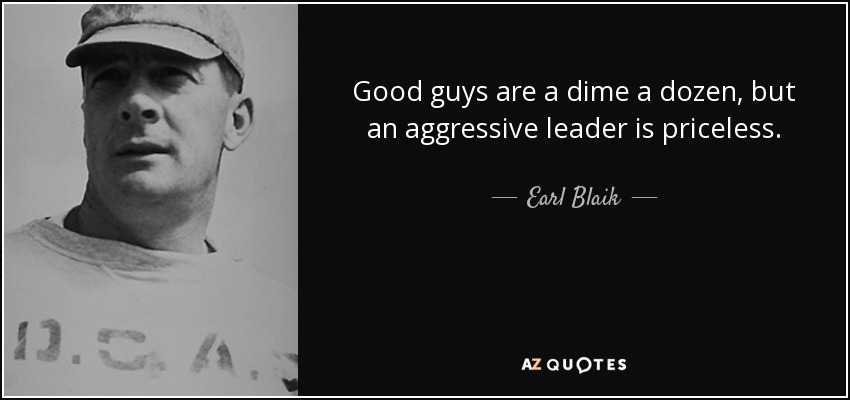 Good guys are a dime a dozen, but an aggressive leader is priceless. - Earl Blaik