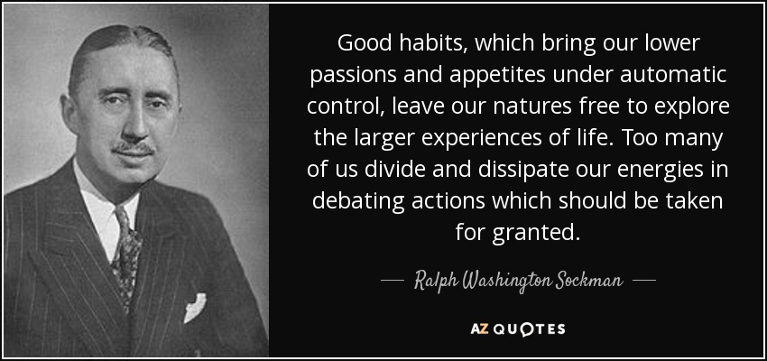 Good habits, which bring our lower passions and appetites under automatic control, leave our natures free to explore the larger experiences of life. Too many of us divide and dissipate our energies in debating actions which should be taken for granted. - Ralph Washington Sockman