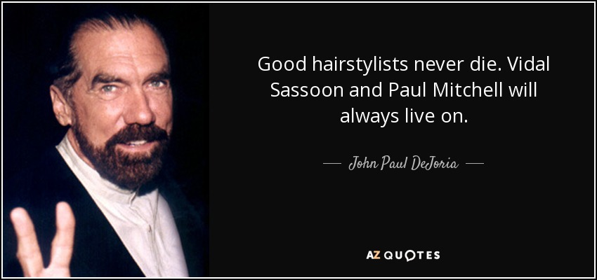 Good hairstylists never die. Vidal Sassoon and Paul Mitchell will always live on. - John Paul DeJoria