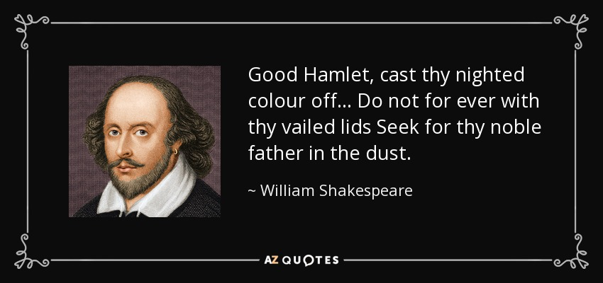Good Hamlet, cast thy nighted colour off ... Do not for ever with thy vailed lids Seek for thy noble father in the dust. - William Shakespeare