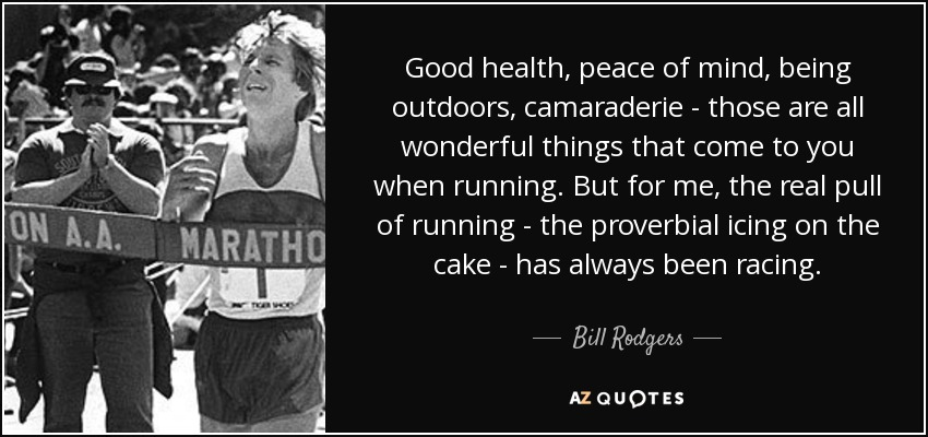 Good health, peace of mind, being outdoors, camaraderie - those are all wonderful things that come to you when running. But for me, the real pull of running - the proverbial icing on the cake - has always been racing. - Bill Rodgers