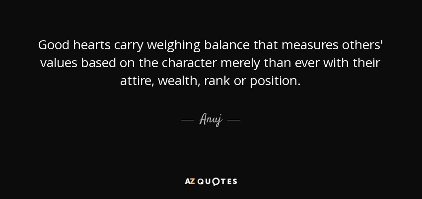 Good hearts carry weighing balance that measures others' values based on the character merely than ever with their attire, wealth, rank or position. - Anuj