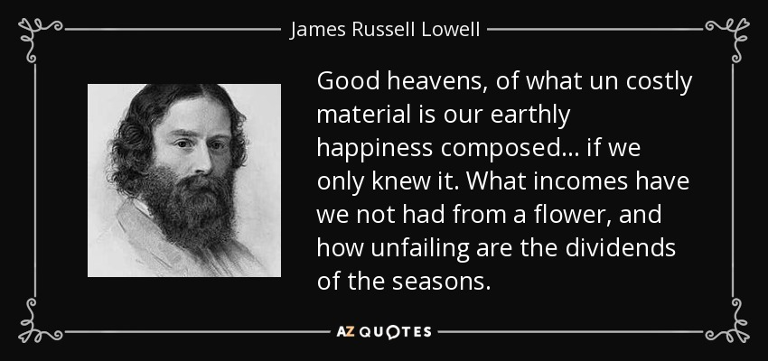 Good heavens, of what un costly material is our earthly happiness composed... if we only knew it. What incomes have we not had from a flower, and how unfailing are the dividends of the seasons. - James Russell Lowell