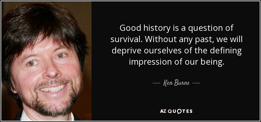 Good history is a question of survival. Without any past, we will deprive ourselves of the defining impression of our being. - Ken Burns