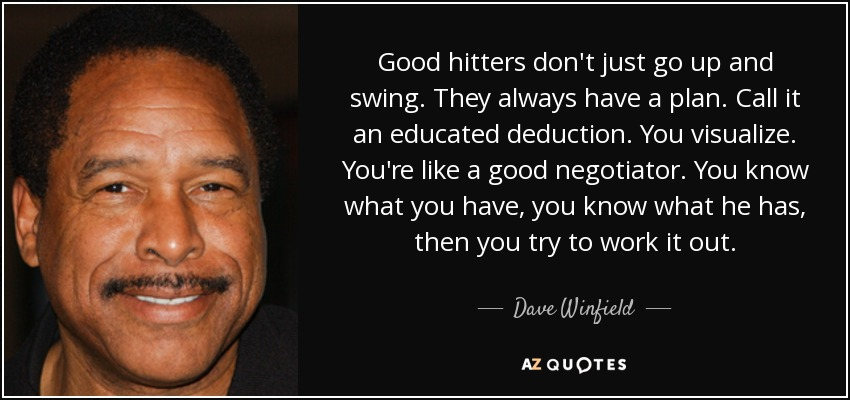 Good hitters don't just go up and swing. They always have a plan. Call it an educated deduction. You visualize. You're like a good negotiator. You know what you have, you know what he has, then you try to work it out. - Dave Winfield