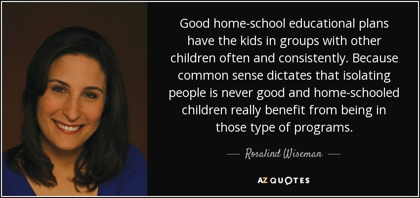 Good home-school educational plans have the kids in groups with other children often and consistently. Because common sense dictates that isolating people is never good and home-schooled children really benefit from being in those type of programs. - Rosalind Wiseman