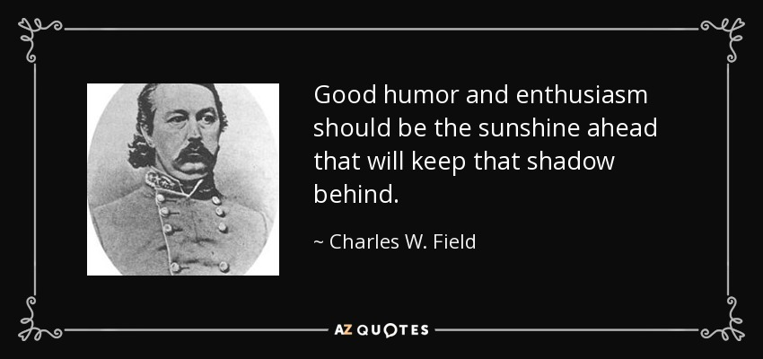 Good humor and enthusiasm should be the sunshine ahead that will keep that shadow behind. - Charles W. Field