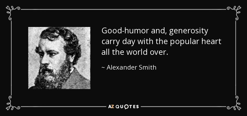 Good-humor and, generosity carry day with the popular heart all the world over. - Alexander Smith