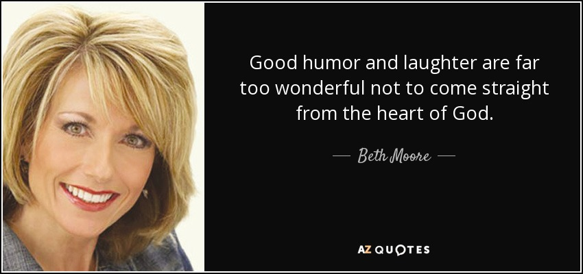 Good humor and laughter are far too wonderful not to come straight from the heart of God. - Beth Moore
