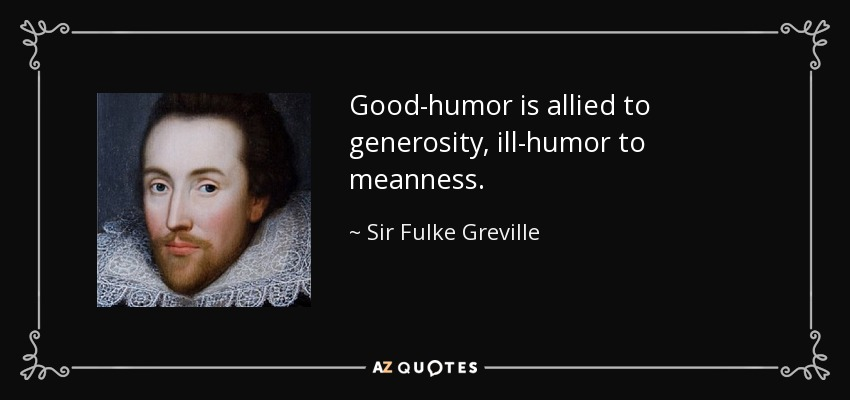 Good-humor is allied to generosity, ill-humor to meanness. - Sir Fulke Greville