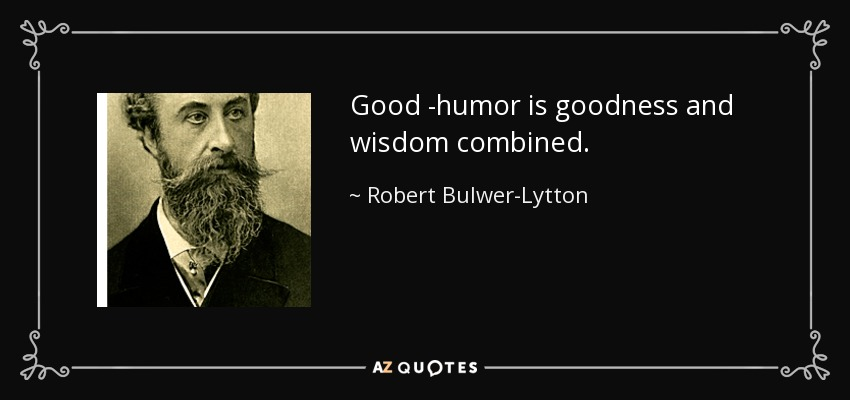 Good -humor is goodness and wisdom combined. - Robert Bulwer-Lytton, 1st Earl of Lytton