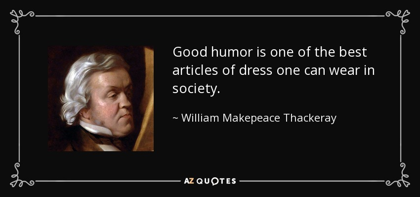 Good humor is one of the best articles of dress one can wear in society. - William Makepeace Thackeray