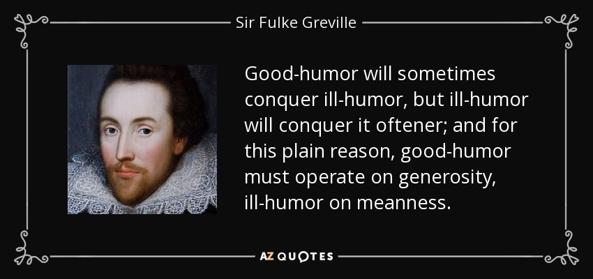 Good-humor will sometimes conquer ill-humor, but ill-humor will conquer it oftener; and for this plain reason, good-humor must operate on generosity, ill-humor on meanness. - Sir Fulke Greville